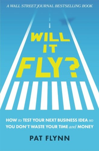 Will It Fly? How to Test Your Next Business Idea So You Dont Waste Your Time and Money