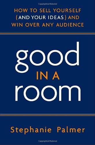 Good in a Room: How to Sell Yourself (and Your Ideas) and Win Over Any Audience