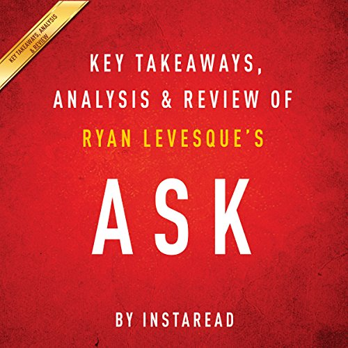 Ask, by Ryan Levesque: Key Takeaways, Analysis & Review: The Counterintuitive Online Formula to Discover Exactly What Your Customers Want to Buy