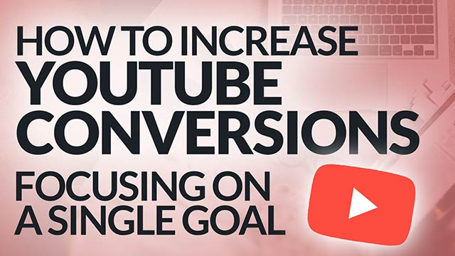 Increase YouTube Video Conversions: Focusing on a Single Goal #BSI 21