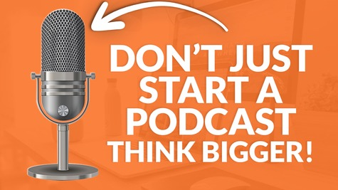 Don't Just Start a Podcast! – Think Bigger…