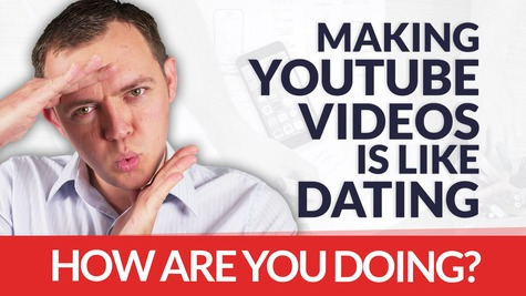 Making YouTube Videos is Like Dating – How are YOU DOING with Your Viewers?